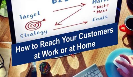 How to Reach Your Customers at Work or at Home