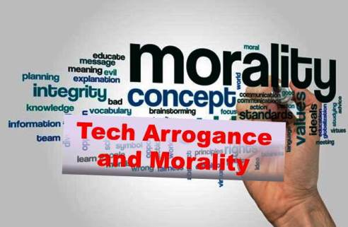Tech Arrogance , Morality and Ethics?